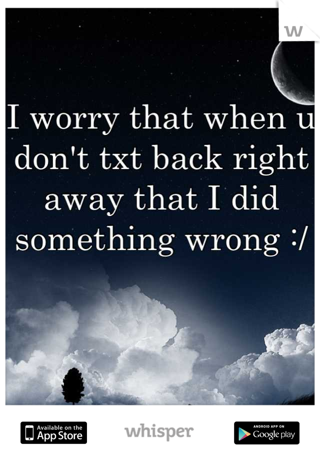 I worry that when u don't txt back right away that I did something wrong :/