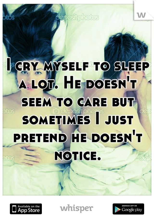 I cry myself to sleep a lot. He doesn't seem to care but sometimes I just pretend he doesn't notice.