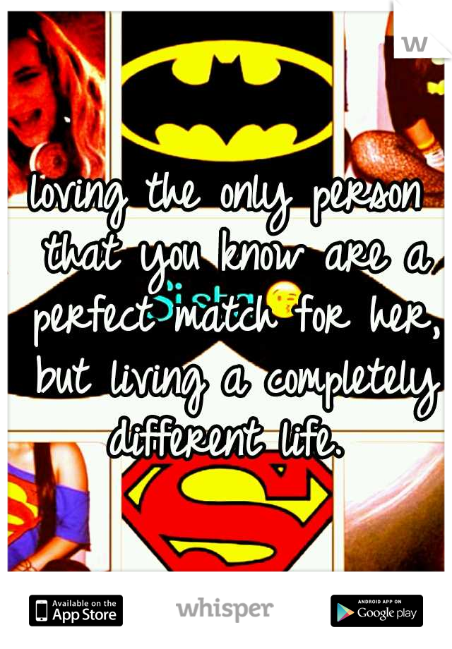 loving the only person that you know are a perfect match for her, but living a completely different life.