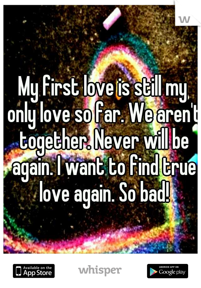 My first love is still my only love so far. We aren't together. Never will be again. I want to find true love again. So bad!