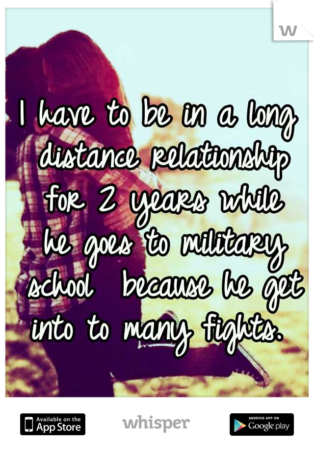 I have to be in a long distance relationship for 2 years while he goes to military school  because he get into to many fights.