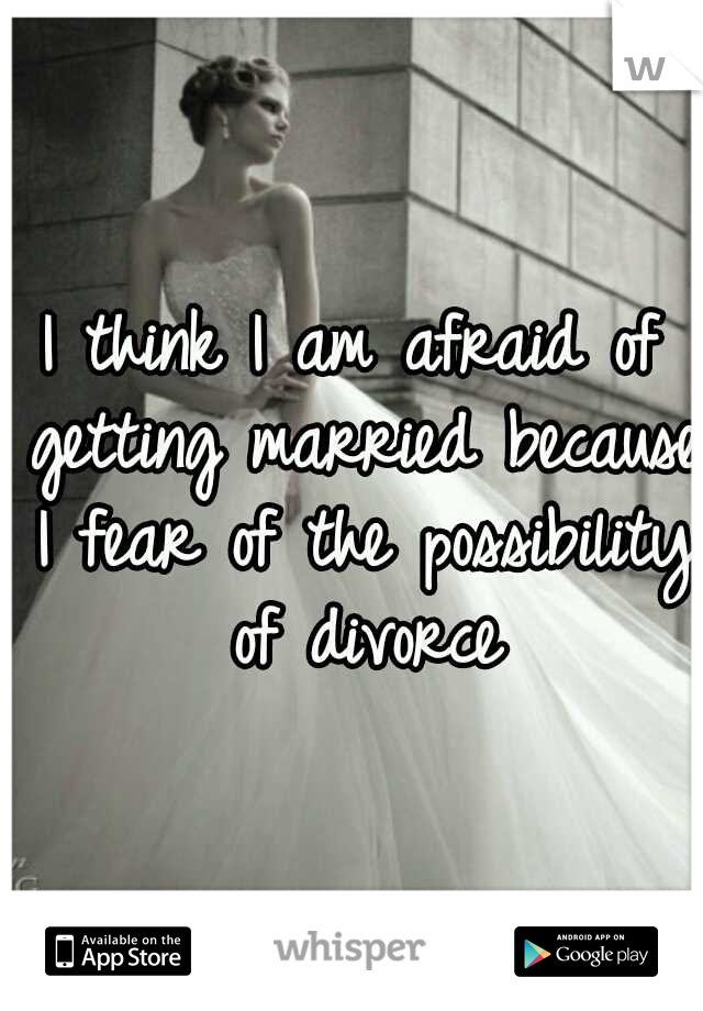 I think I am afraid of getting married because I fear of the possibility of divorce