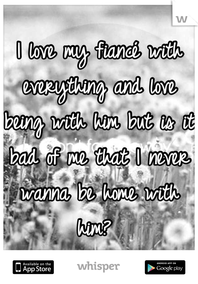 I love my fiancé with everything and love being with him but is it bad of me that I never wanna be home with him?