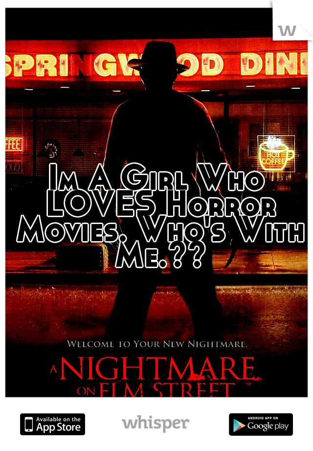 Im A Girl Who LOVES Horror Movies. Who's With Me.??