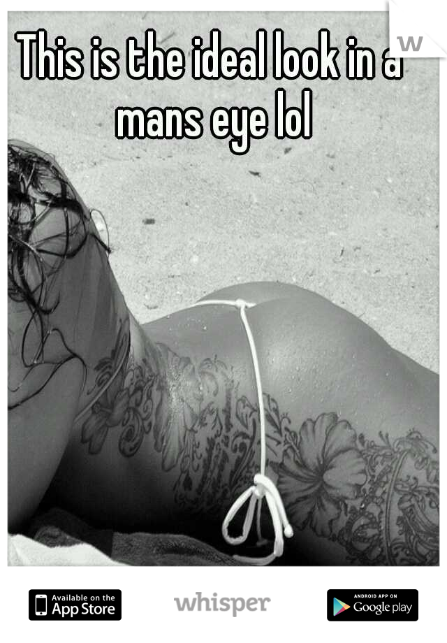 This is the ideal look in a mans eye lol