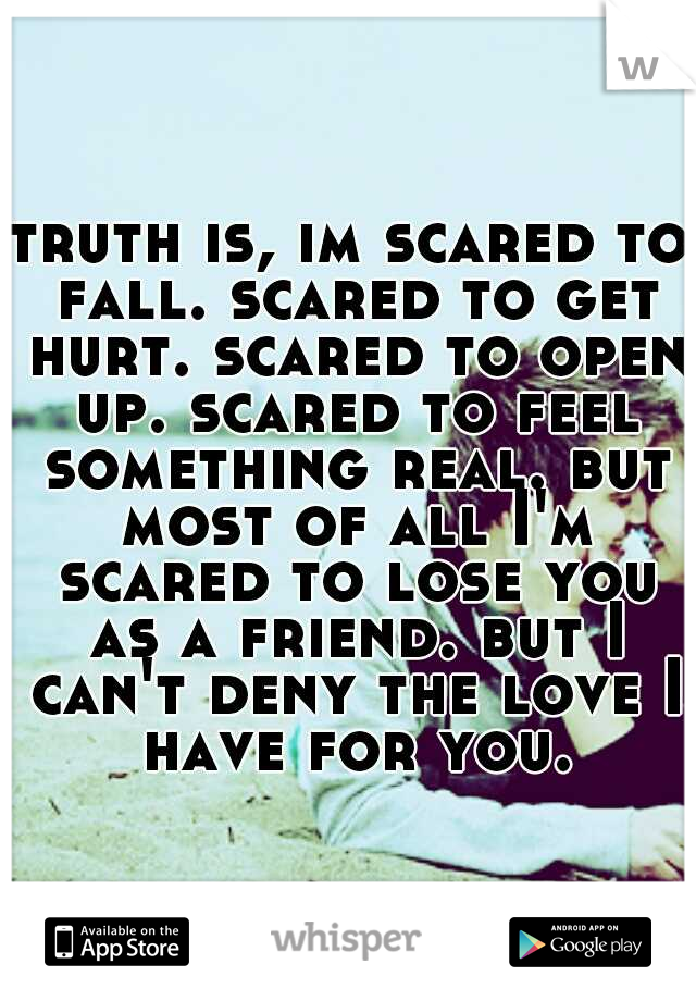 truth is, im scared to fall. scared to get hurt. scared to open up. scared to feel something real. but most of all I'm scared to lose you as a friend. but I can't deny the love I have for you.