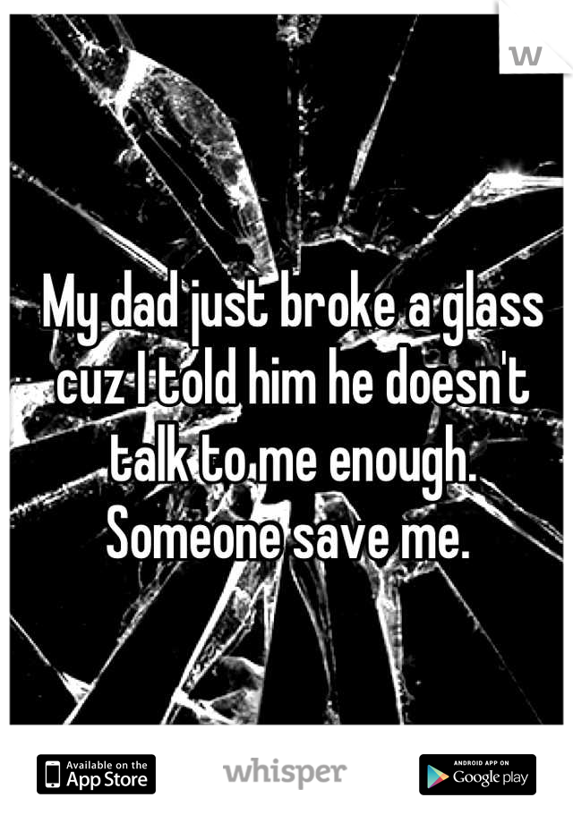 My dad just broke a glass cuz I told him he doesn't talk to me enough.  Someone save me.