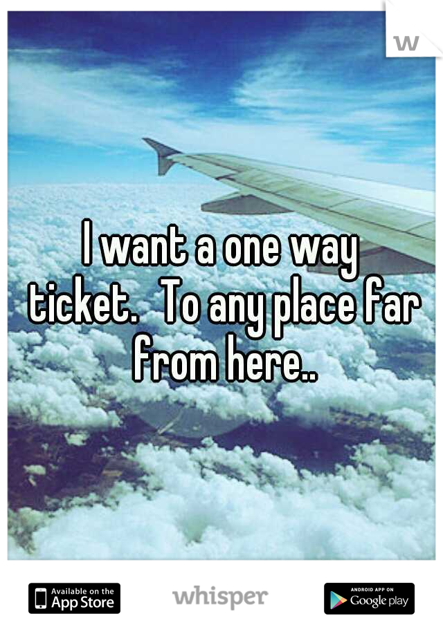 I want a one way ticket. To any place far from here..