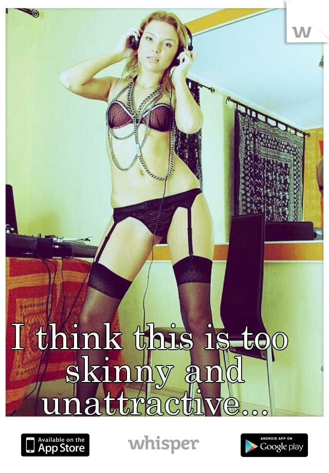 I think this is too skinny and unattractive...