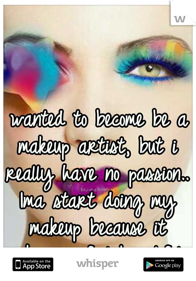 I wanted to become be a makeup artist, but i really have no passion.. Ima start doing my makeup because it makes me feel beautiful..