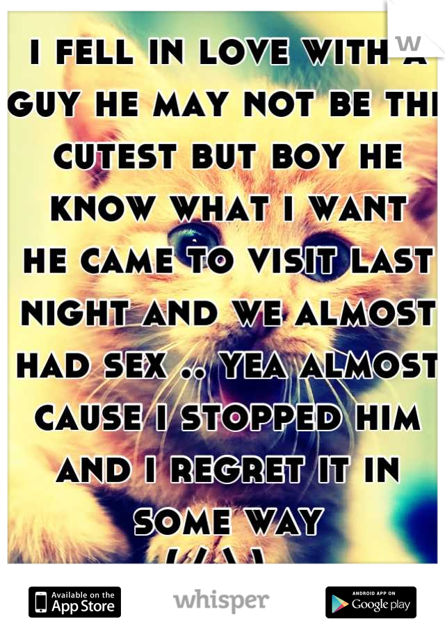 i fell in love with a guy he may not be the cutest but boy he know what i want he came to visit last night and we almost had sex .. yea almost cause i stopped him and i regret it in some way  (/.\)