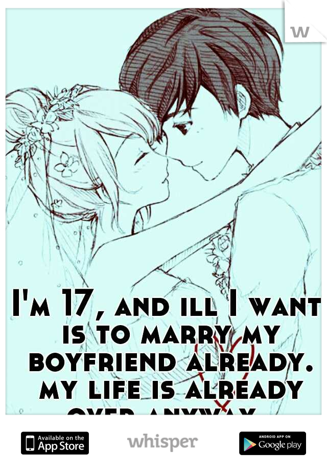 I'm 17, and ill I want is to marry my boyfriend already. my life is already over anyway.