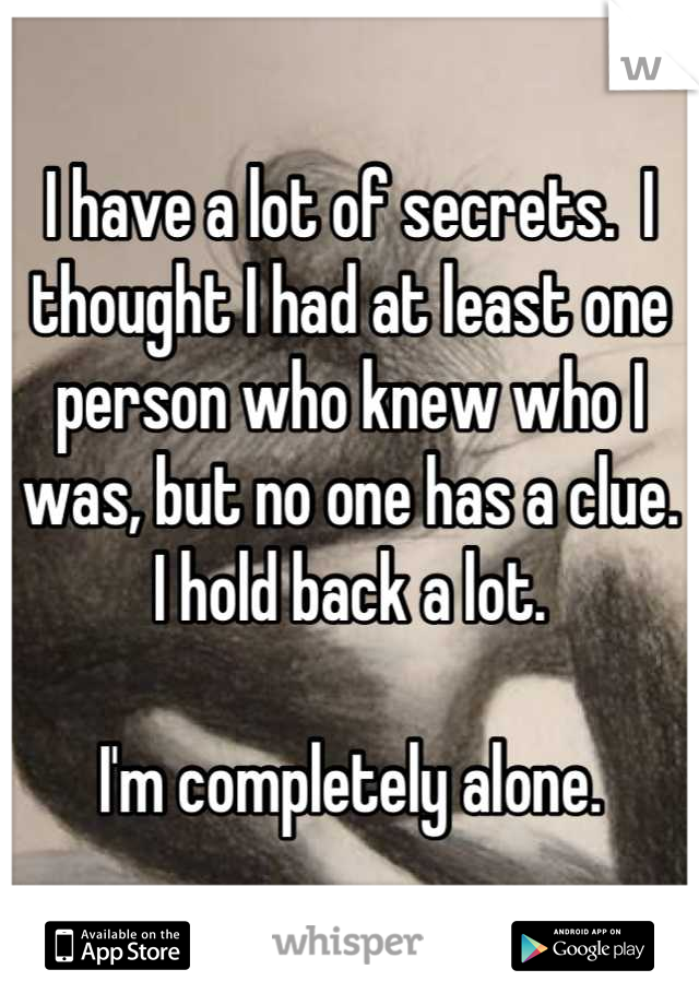 I have a lot of secrets.  I thought I had at least one person who knew who I was, but no one has a clue.  I hold back a lot.  I'm completely alone.