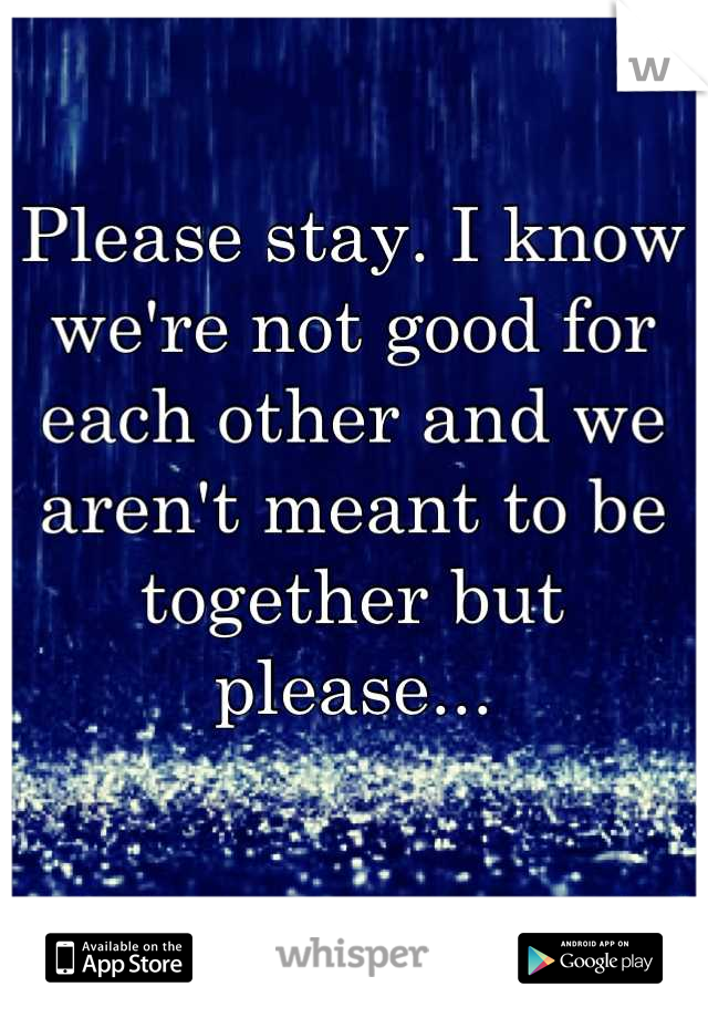 Please stay. I know we're not good for each other and we aren't meant to be together but please...