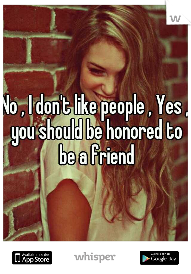 No , I don't like people , Yes , you should be honored to be a friend