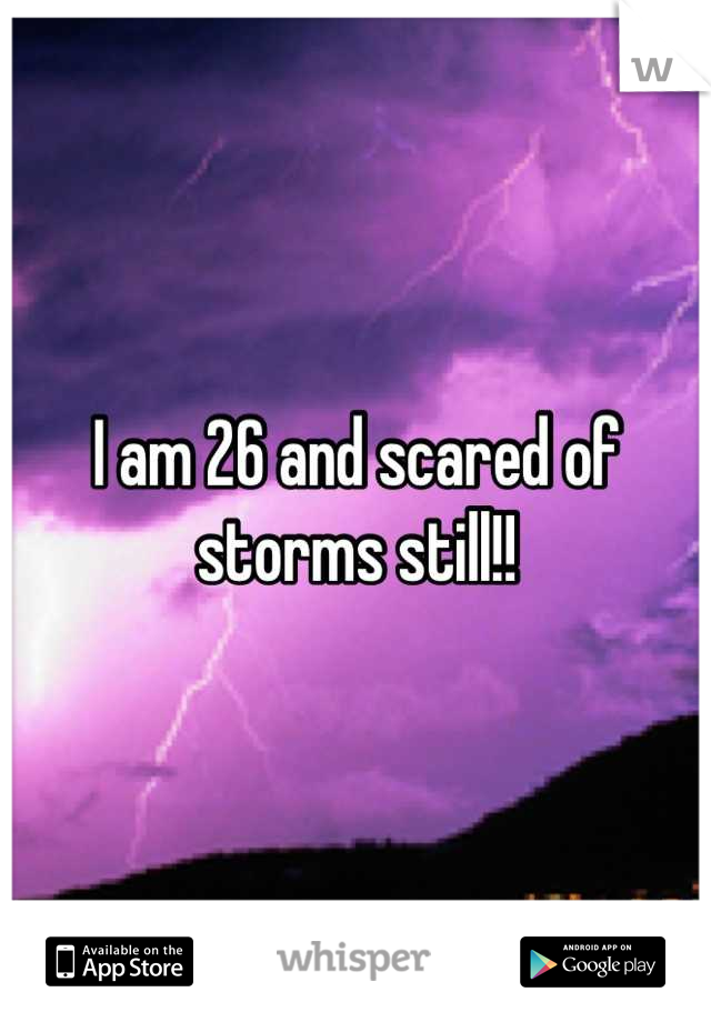 I am 26 and scared of storms still!!