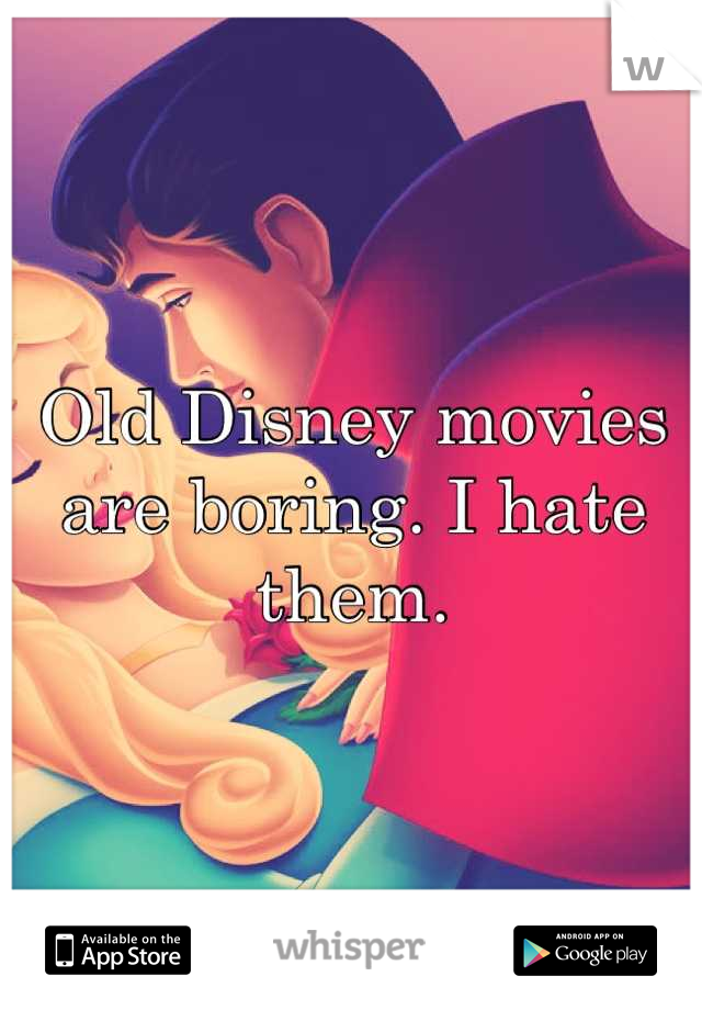 Old Disney movies are boring. I hate them.