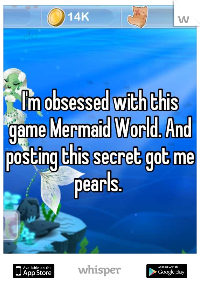 I'm obsessed with this game Mermaid World. And posting this secret got me pearls.