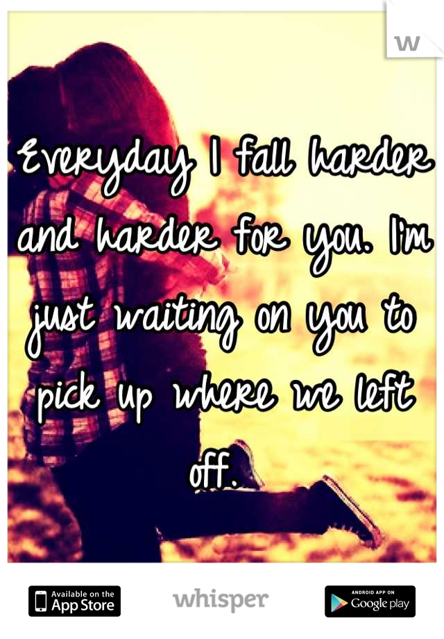 Everyday I fall harder and harder for you. I'm just waiting on you to pick up where we left off.