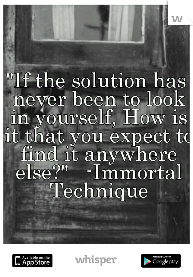 """If the solution has never been to look in yourself, How is it that you expect to find it anywhere else?""   -Immortal Technique"