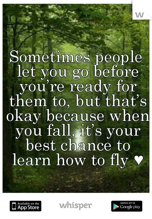 Sometimes people let you go before you're ready for them to, but that's okay because when you fall, it's your best chance to learn how to fly ♥
