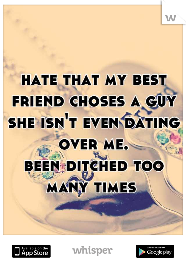hate that my best friend choses a guy she isn't even dating over me. been ditched too many times
