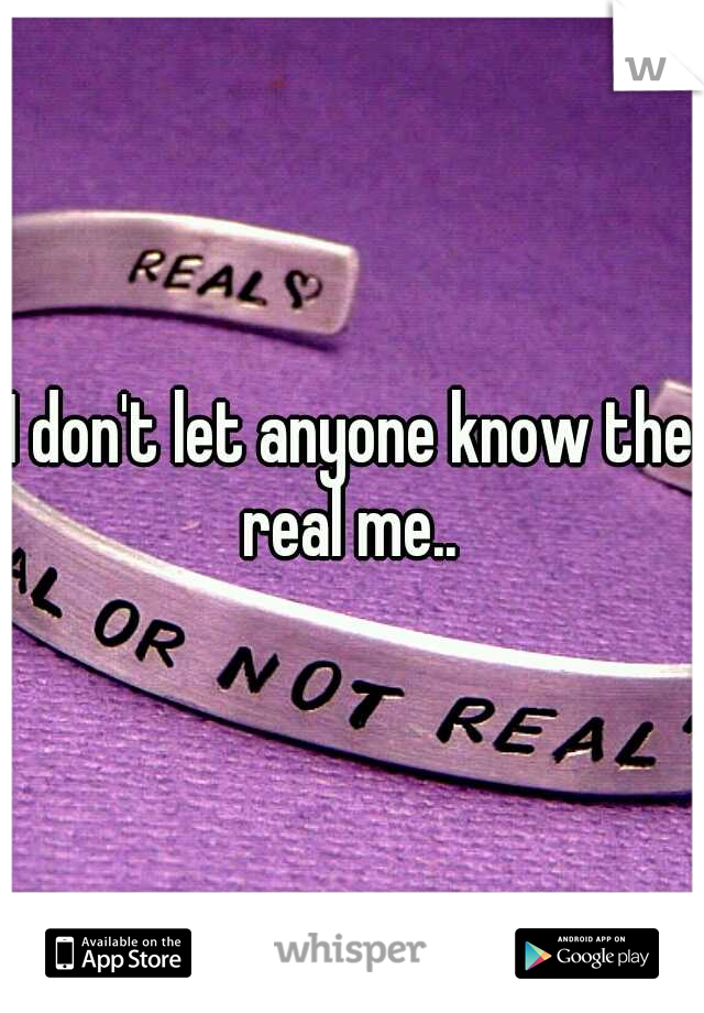 I don't let anyone know the real me..