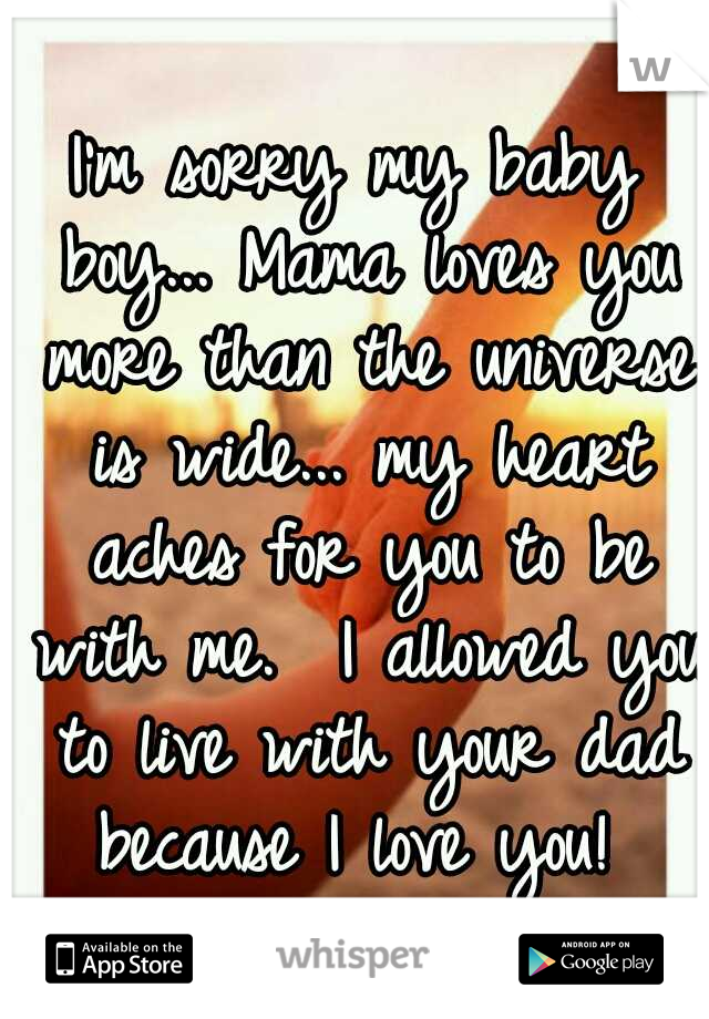 I'm sorry my baby boy... Mama loves you more than the universe is wide... my heart aches for you to be with me.  I allowed you to live with your dad because I love you!