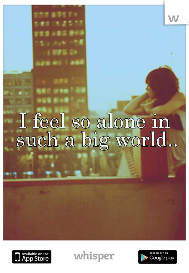 I feel so alone in such a big world..