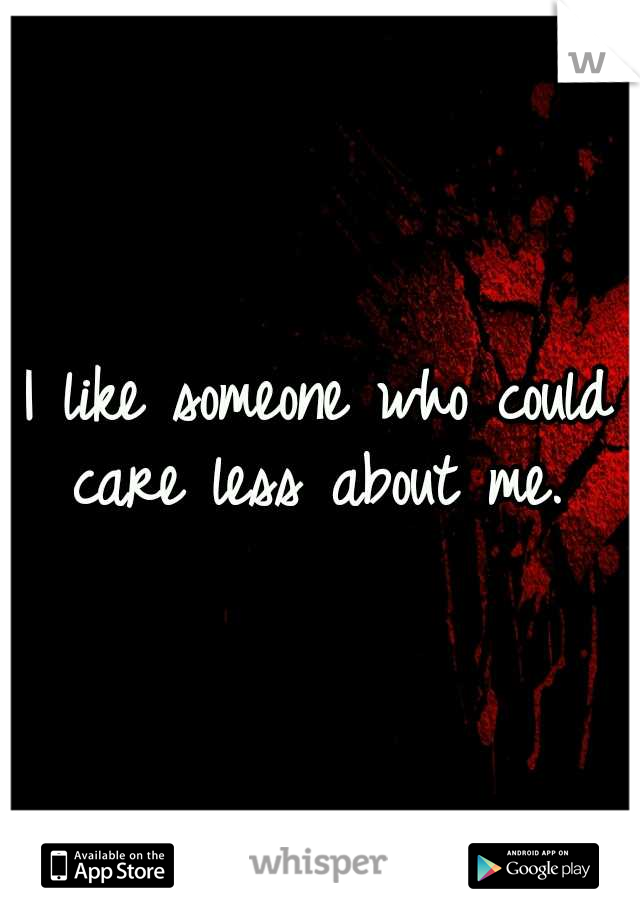 I like someone who could care less about me.