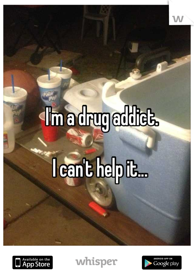 I'm a drug addict.   I can't help it...