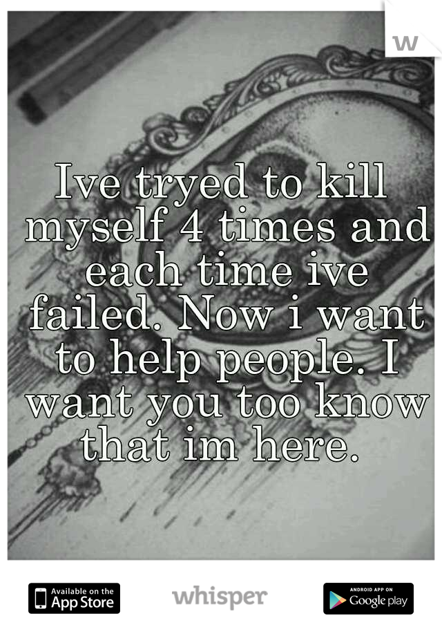 Ive tryed to kill myself 4 times and each time ive failed. Now i want to help people. I want you too know that im here.