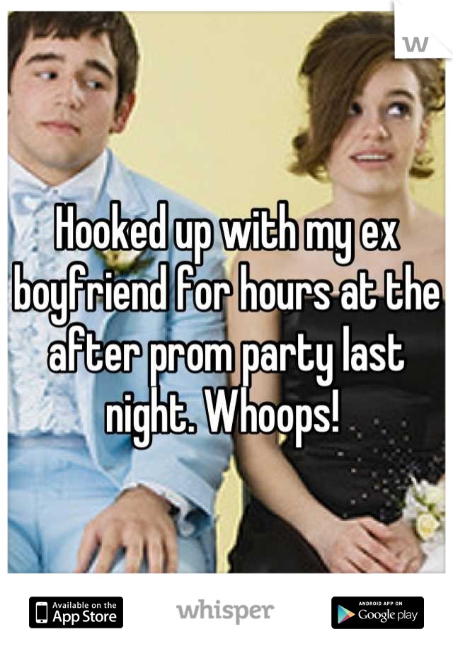 Hooked up with my ex boyfriend for hours at the after prom party last night. Whoops!