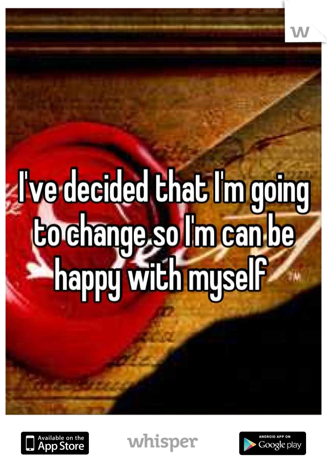 I've decided that I'm going to change so I'm can be happy with myself
