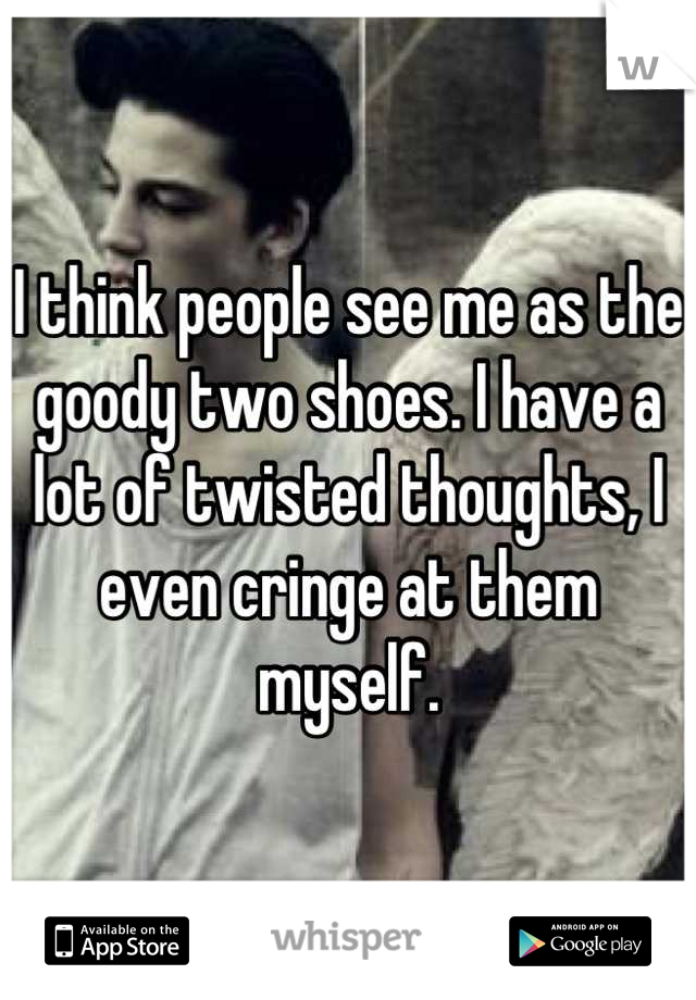 I think people see me as the goody two shoes. I have a lot of twisted thoughts, I even cringe at them myself.