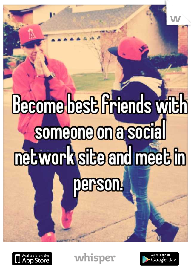 Become best friends with someone on a social network site and meet in person.