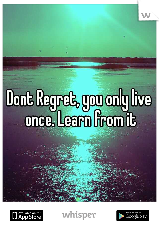 Dont Regret, you only live once. Learn from it