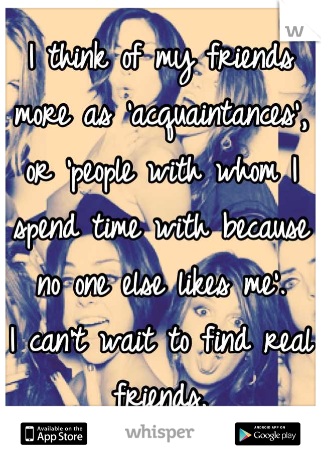 I think of my friends more as 'acquaintances', or 'people with whom I spend time with because no one else likes me'. I can't wait to find real friends.