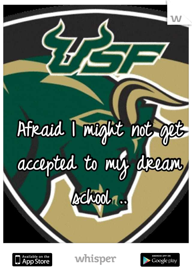 Afraid I might not get accepted to my dream school ..