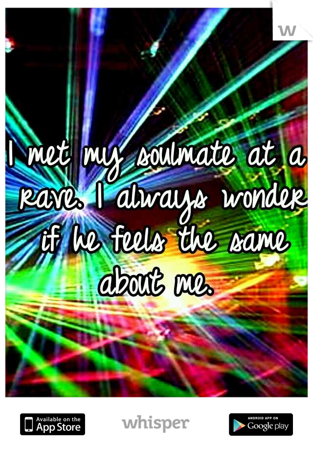 I met my soulmate at a rave. I always wonder if he feels the same about me.