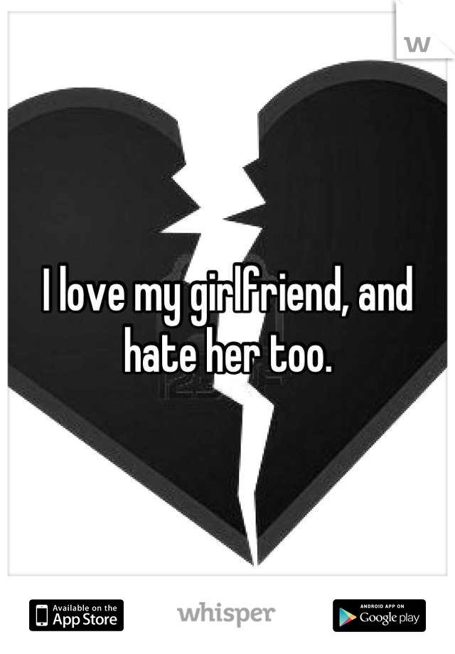 I love my girlfriend, and hate her too.