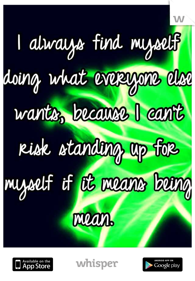 I always find myself doing what everyone else wants, because I can't risk standing up for myself if it means being mean.
