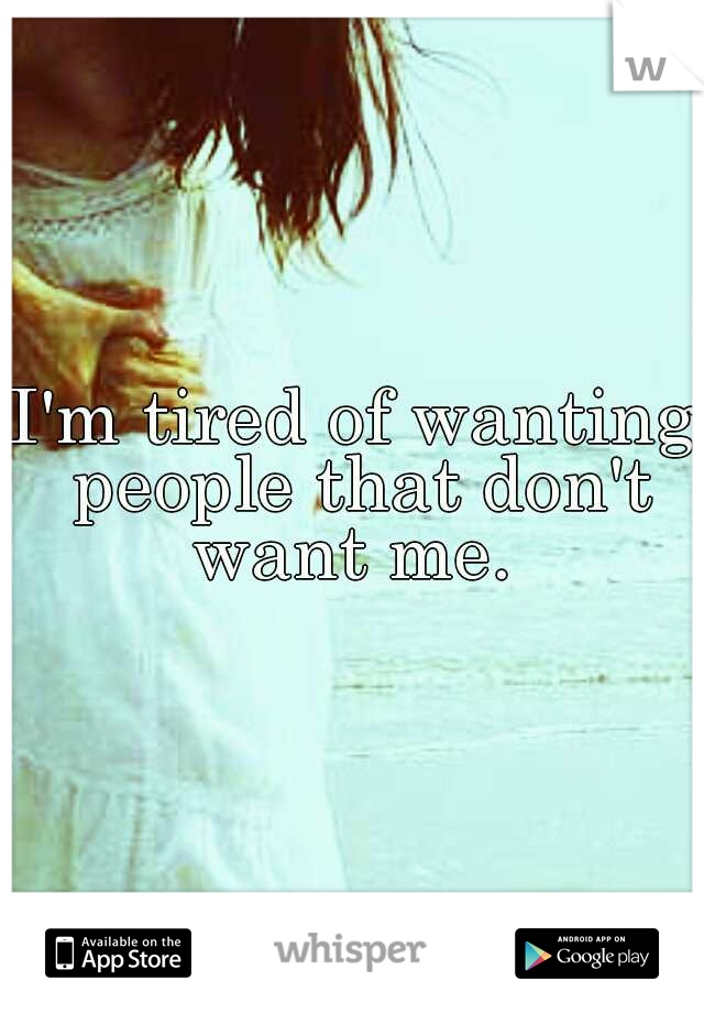 I'm tired of wanting people that don't want me.