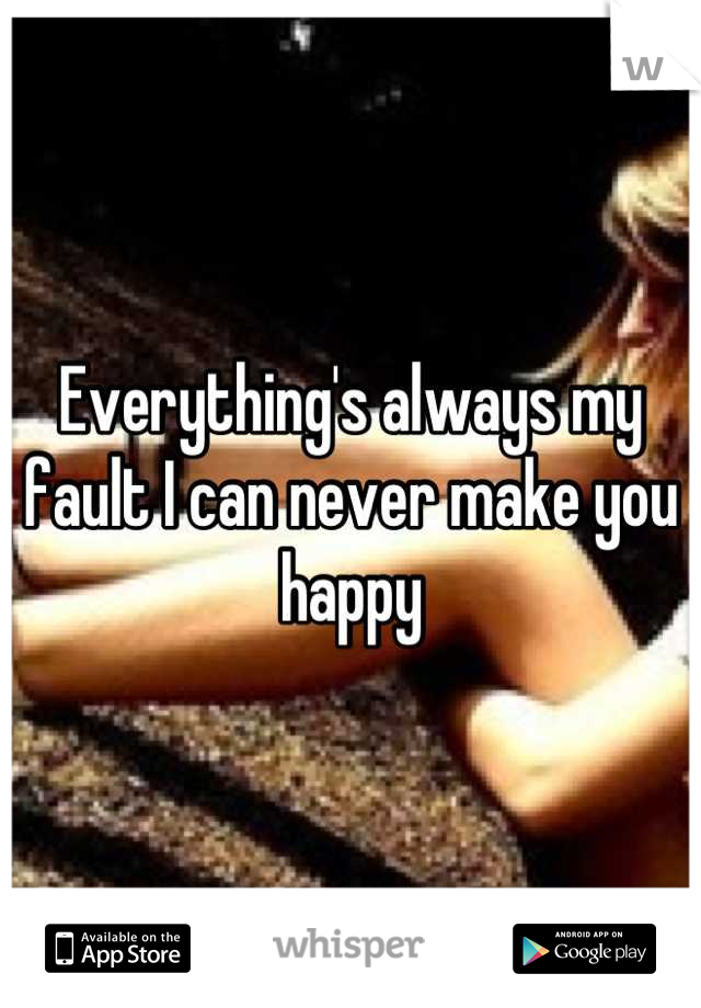 Everything's always my fault I can never make you happy