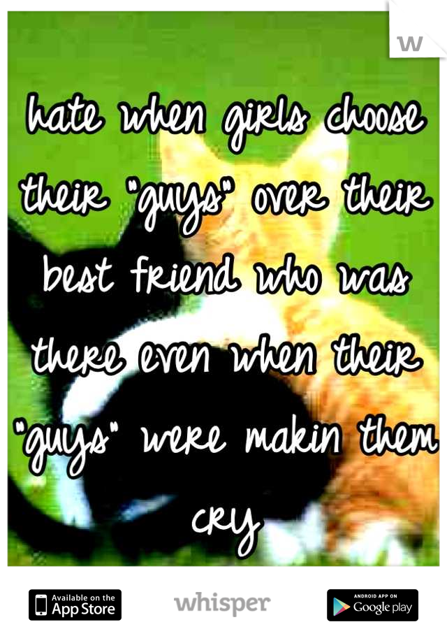 "hate when girls choose their ""guys"" over their best friend who was there even when their ""guys"" were makin them cry"