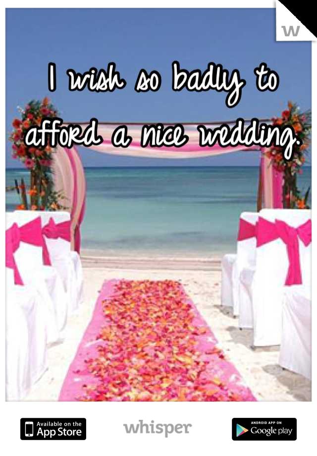 I wish so badly to afford a nice wedding.