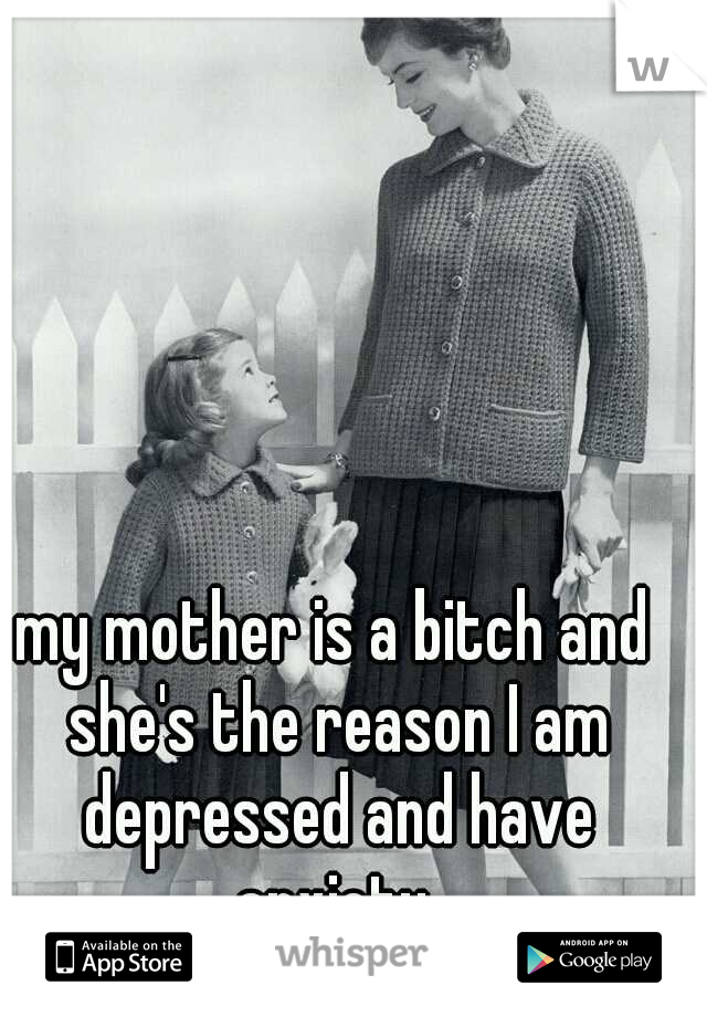 my mother is a bitch and she's the reason I am depressed and have anxiety