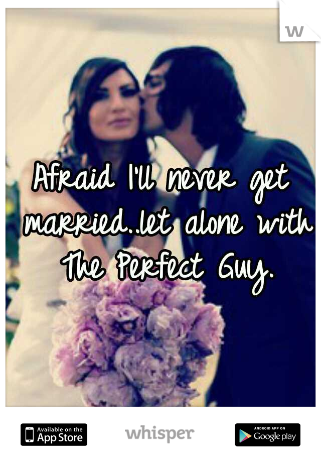 Afraid I'll never get married..let alone with The Perfect Guy.
