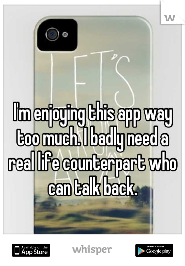 I'm enjoying this app way too much. I badly need a real life counterpart who can talk back.