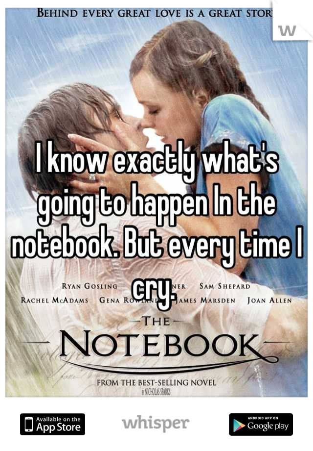 I know exactly what's going to happen In the notebook. But every time I cry.